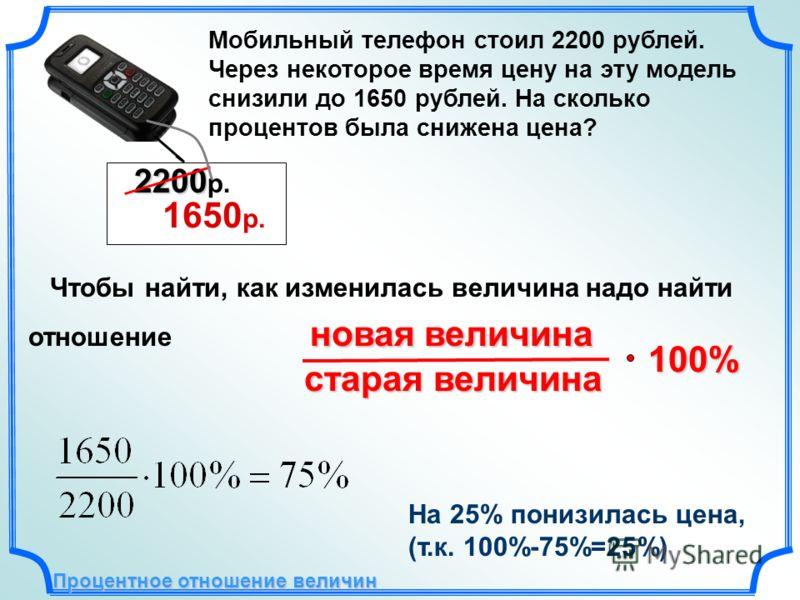 Мобильный телефон стоил 2200 рублей. Через некоторое время цену на эту модель снизили до 1650 рублей. На сколько процентов была снижена цена? Чтобы найти, как изменилась величина надо найти новая величина отношение новая величина старая величина стар