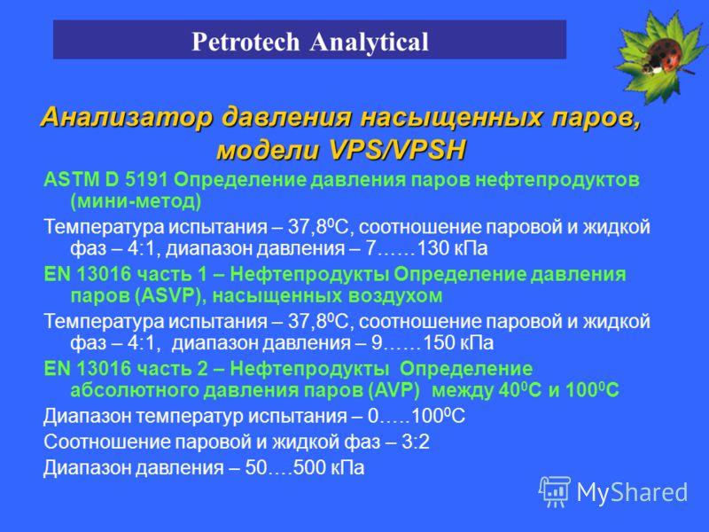 ASTM D 5191 Определение давления паров нефтепродуктов (мини-метод) Температура испытания – 37,8 0 С, соотношение паровой и жидкой фаз – 4:1, диапазон давления – 7……130 кПа EN 13016 часть 1 – Нефтепродукты Определение давления паров (ASVP), насыщенных