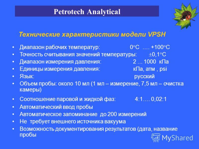 Технические характеристики модели VPSH Диапазон рабочих температур: 0 С …. +100 С Точность считывания значений температуры: 0,1 С Диапазон измерения давления: 2... 1000 кПа Единицы измерения давления: кПа, атм, psi Язык: русский Объем пробы: около 10