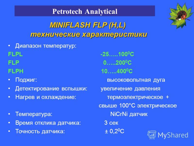 Диапазон температур: FLPL -25…..100 0 С FLP 0…..200 0 С FLPH 10…..400 0 С Поджиг: высоковольтная дуга Детектирование вспышки: увеличение давления Нагрев и охлаждение: термоэлектрическое + свыше 100°C электрическое Температура: NiCrNi датчик Время отк