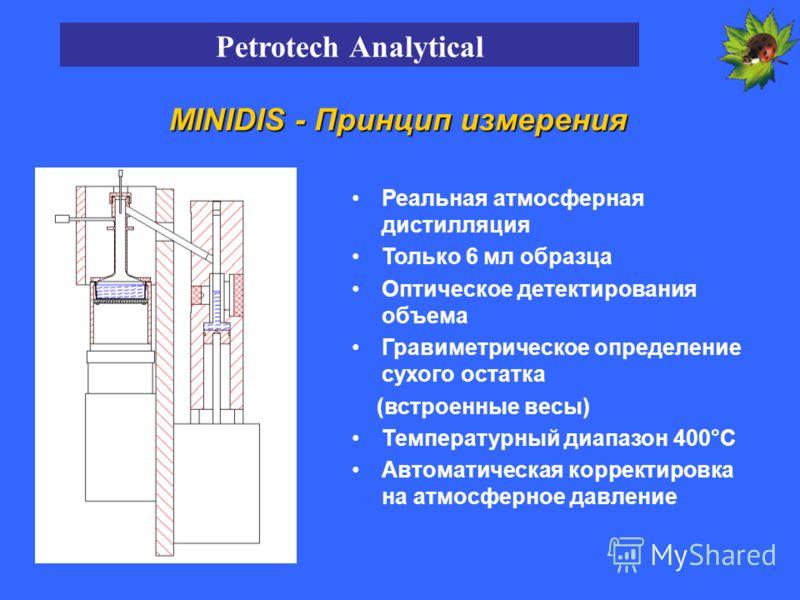MINIDIS - Принцип измерения Реальная атмосферная дистилляция Только 6 мл образца Оптическое детектирования объема Гравиметрическое определение сухого остатка (встроенные весы) Температурный диапазон 400°C Автоматическая корректировка на атмосферное д