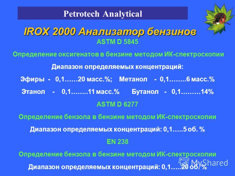 ASTM D 5845 Определение оксигенатов в бензине методом ИК-спектроскопии Диапазон определяемых концентраций: Эфиры - 0,1……20 масс.%; Метанол - 0,1……..6 масс.% Этанол - 0,1……..11 масс.% Бутанол - 0,1………14% ASTM D 6277 Определение бензола в бензине метод