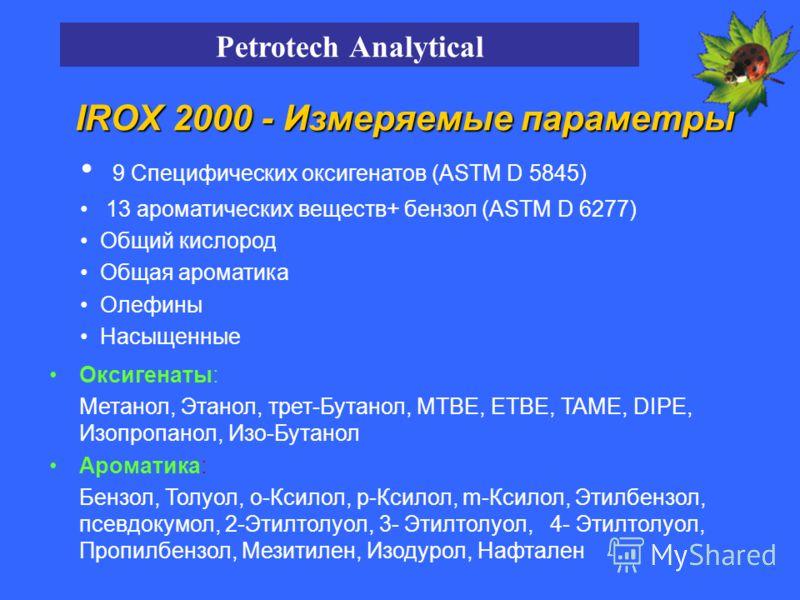 IROX 2000 - Измеряемые параметры 9 Специфических оксигенатов (ASTM D 5845) 13 ароматических веществ+ бензол (ASTM D 6277) Общий кислород Общая ароматика Олефины Насыщенные Оксигенаты: Метанол, Этанол, трет-Бутанол, MTBE, ETBE, TAME, DIPE, Изопропанол