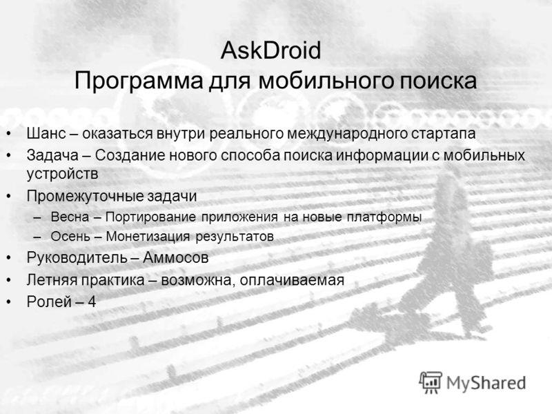 AskDroid Программа для мобильного поиска Шанс – оказаться внутри реального международного стартапа Задача – Создание нового способа поиска информации с мобильных устройств Промежуточные задачи –Весна – Портирование приложения на новые платформы –Осен