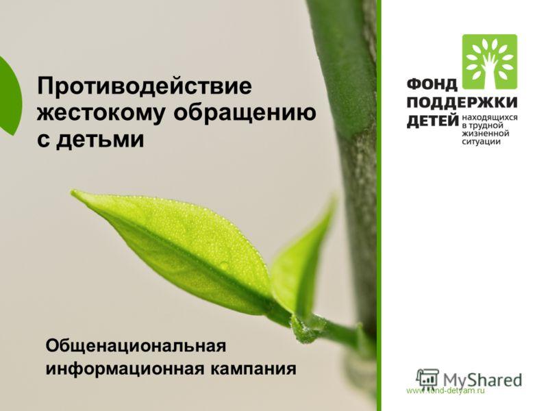 www.fond-detyam.ru Противодействие жестокому обращению с детьми Общенациональная информационная кампания