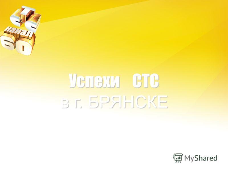 Успехи СТС в г. БРЯНСКЕ