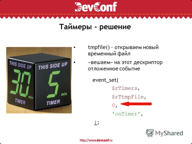 Таймеры - решение tmpfile() - открываем новый временный файл «вешаем» на этот дескриптор отложенное событие event_set( $rTimers, $rTtmpFile, 0, 'onTimer', ) ;