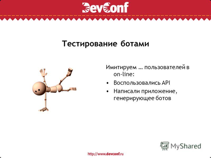 Тестирование ботами Имитируем … пользователей в on-line: Воспользовались API Написали приложение, генерирующее ботов