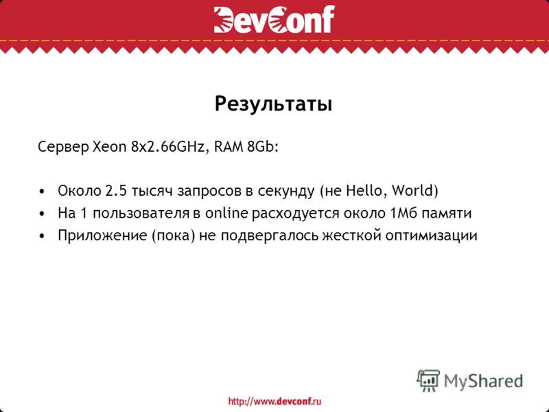 Результаты Сервер Xeon 8х2.66GHz, RAM 8Gb: Около 2.5 тысяч запросов в секунду (не Hello, World) На 1 пользователя в online расходуется около 1Мб памяти Приложение (пока) не подвергалось жесткой оптимизации