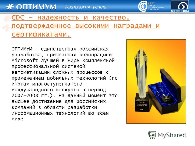 CDC – надежность и качество, подтвержденное высокими наградами и сертификатами. ОПТИМУМ – единственная российская разработка, признанная корпорацией Microsoft лучшей в мире комплексной профессиональной системой автоматизации сложных процессов с приме