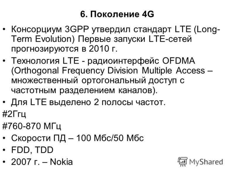 6. Поколение 4G Консорциум 3GPP утвердил стандарт LTE (Long- Term Evolution) Первые запуски LTE-сетей прогнозируются в 2010 г. Технология LTE - радиоинтерфейс OFDMA (Orthogonal Frequency Division Multiple Access – множественный ортогональный доступ с