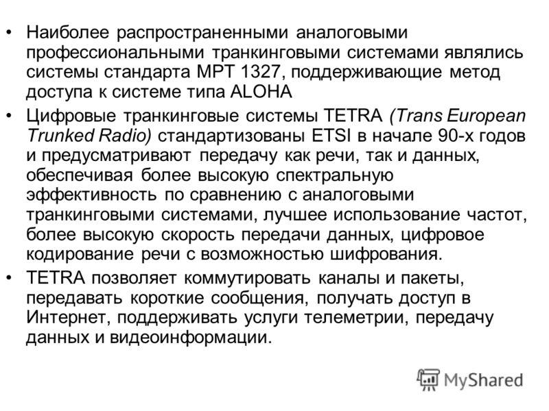 Наиболее распространенными аналоговыми профессиональными транкинговыми системами являлись системы стандарта МРТ 1327, поддерживающие метод доступа к системе типа ALOHA Цифровые транкинговые системы TETRA (Trans European Trunked Radio) стандартизованы
