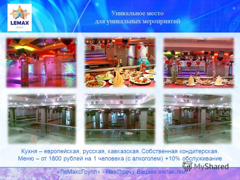 Уникальное место для уникальных мероприятий Кухня – европейская, русская, кавказская. Собственная кондитерская. Меню – от 1800 рублей на 1 человека (с алкоголем) +10% обслуживание «ЛеМаксГрупп» - Навстречу Вашим желаниям!..