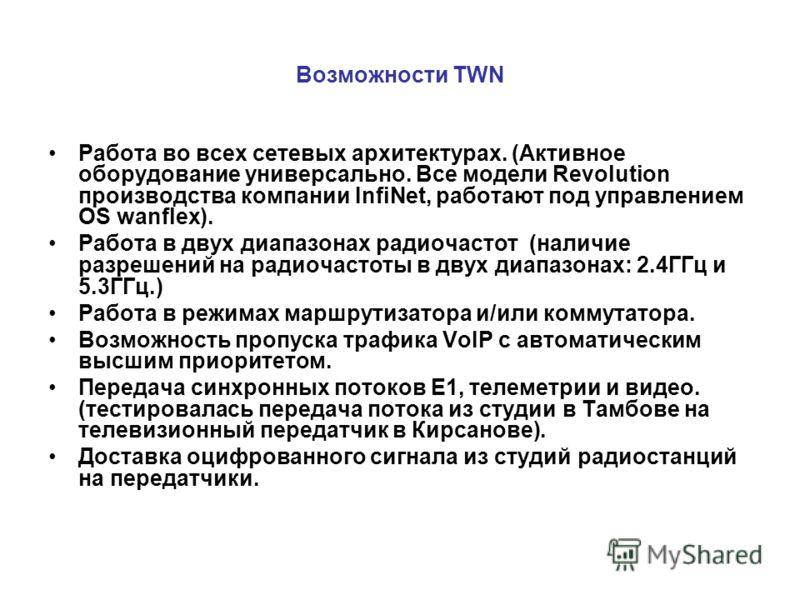 Возможности TWN Работа во всех сетевых архитектурах. (Активное оборудование универсально. Все модели Revolution производства компании InfiNet, работают под управлением OS wanflex). Работа в двух диапазонах радиочастот (наличие разрешений на радиочаст
