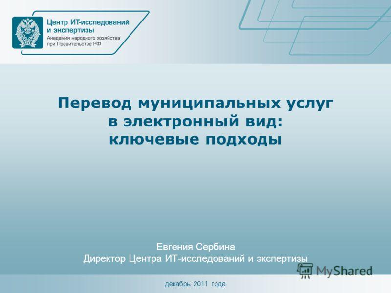 декабрь 2011 года Перевод муниципальных услуг в электронный вид: ключевые подходы Евгения Сербина Директор Центра ИТ-исследований и экспертизы