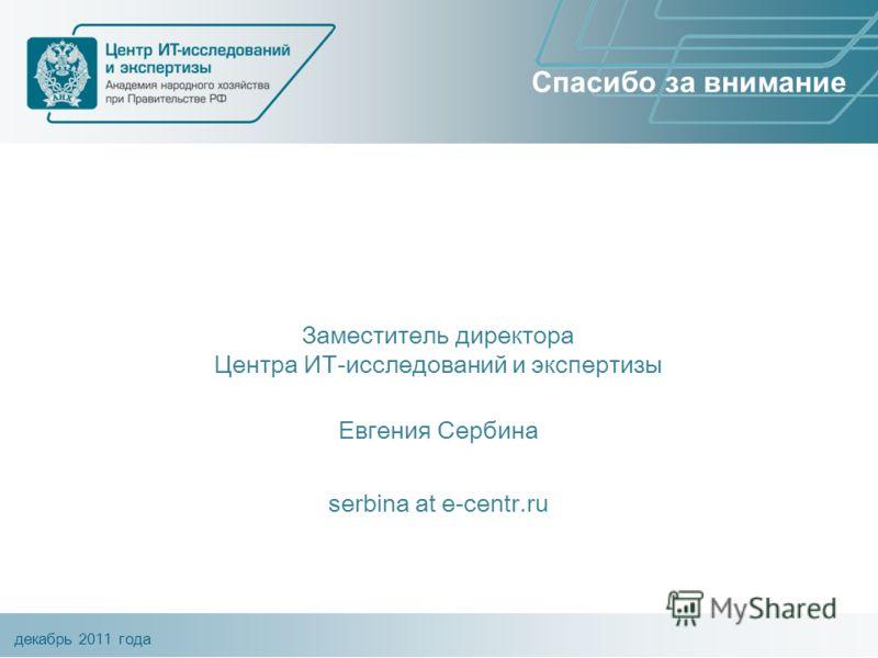 декабрь 2011 года Спасибо за внимание Заместитель директора Центра ИТ-исследований и экспертизы Евгения Сербина serbina at e-centr.ru