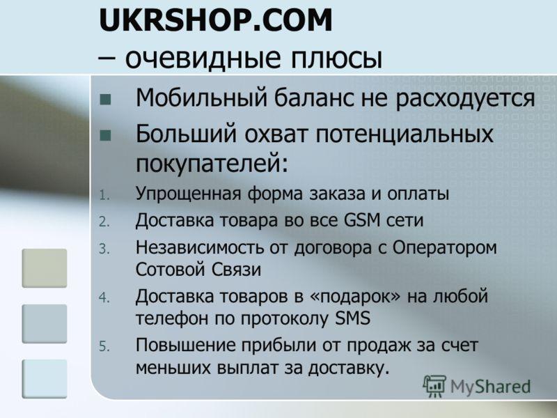 UKRSHOP.COM – очевидные плюсы Мобильный баланс не расходуется Больший охват потенциальных покупателей: 1. Упрощенная форма заказа и оплаты 2. Доставка товара во все GSM сети 3. Независимость от договора с Оператором Сотовой Связи 4. Доставка товаров
