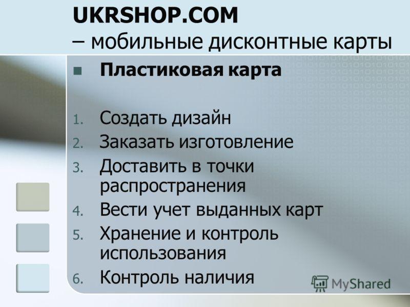 UKRSHOP.COM – мобильные дисконтные карты Пластиковая карта 1. Создать дизайн 2. Заказать изготовление 3. Доставить в точки распространения 4. Вести учет выданных карт 5. Хранение и контроль использования 6. Контроль наличия