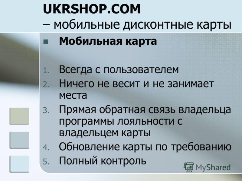 UKRSHOP.COM – мобильные дисконтные карты Мобильная карта 1. Всегда с пользователем 2. Ничего не весит и не занимает места 3. Прямая обратная связь владельца программы лояльности с владельцем карты 4. Обновление карты по требованию 5. Полный контроль