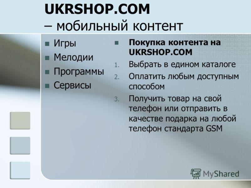 UKRSHOP.COM – мобильный контент Игры Мелодии Программы Сервисы Покупка контента на UKRSHOP.COM 1. Выбрать в едином каталоге 2. Оплатить любым доступным способом 3. Получить товар на свой телефон или отправить в качестве подарка на любой телефон станд