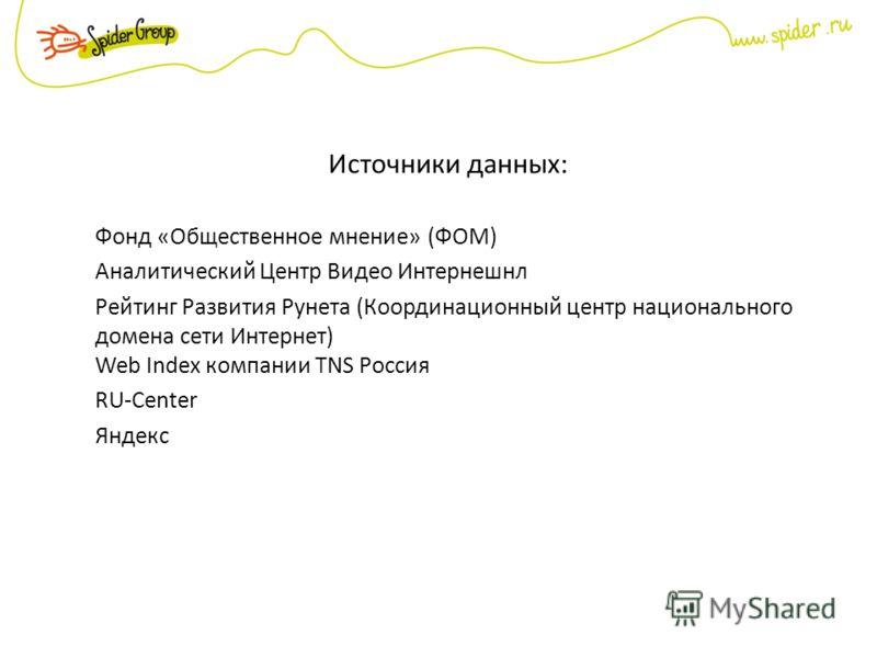 Источники данных: Фонд «Общественное мнение» (ФОМ) Аналитический Центр Видео Интернешнл Рейтинг Развития Рунета (Координационный центр национального домена сети Интернет) Web Index компании TNS Россия RU-Center Яндекс