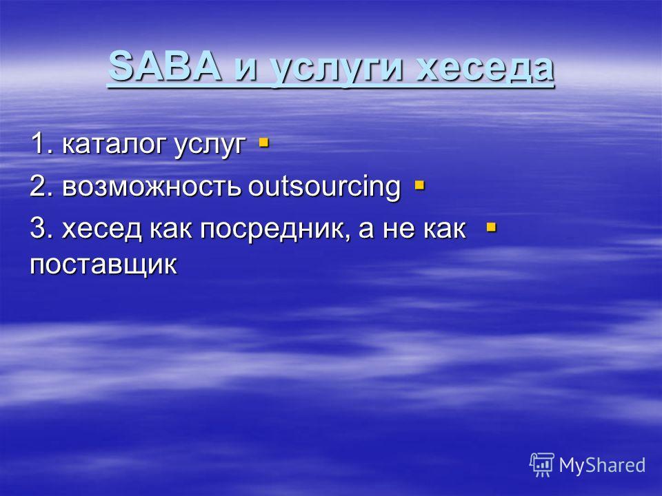 SABA и услуги хеседа 1. каталог услуг 1. каталог услуг 2. возможность outsourcing 2. возможность outsourcing 3. хесед как посредник, а не как поставщик 3. хесед как посредник, а не как поставщик
