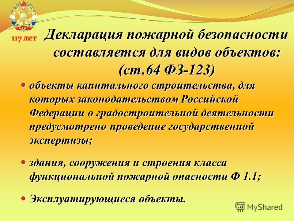Декларация пожарной безопасности составляется для видов объектов: (ст.64 ФЗ-123) объекты капитального строительства, для которых законодательством Российской Федерации о градостроительной деятельности предусмотрено проведение государственной эксперти