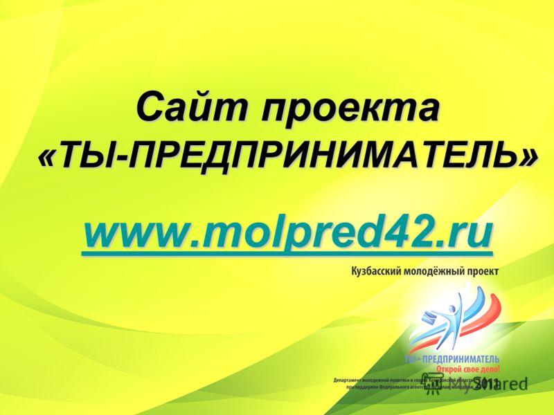 Сайт проекта «ТЫ-ПРЕДПРИНИМАТЕЛЬ » www.molpred42.ru www.molpred42.ru www.molpred42.ru