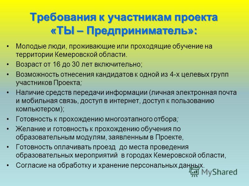 Требования к участникам проекта «ТЫ – Предприниматель»: Молодые люди, проживающие или проходящие обучение на территории Кемеровской области. Возраст от 16 до 30 лет включительно; Возможность отнесения кандидатов к одной из 4-х целевых групп участнико