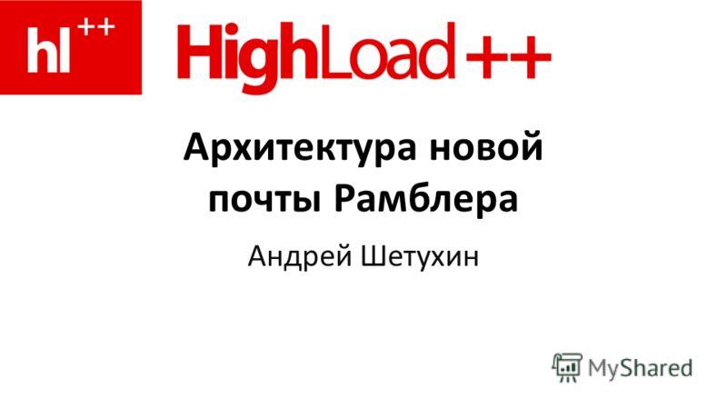 Архитектура новой почты Рамблера Андрей Шетухин