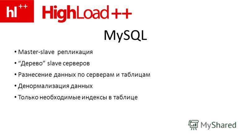 MySQL Master-slave репликация Дерево slave серверов Разнесение данных по серверам и таблицам Денормализация данных Только необходимые индексы в таблице