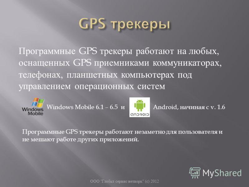 Программные GPS трекеры работают на любых, оснащенных GPS приемниками коммуникаторах, телефонах, планшетных компьютерах под управлением операционных систем ООО
