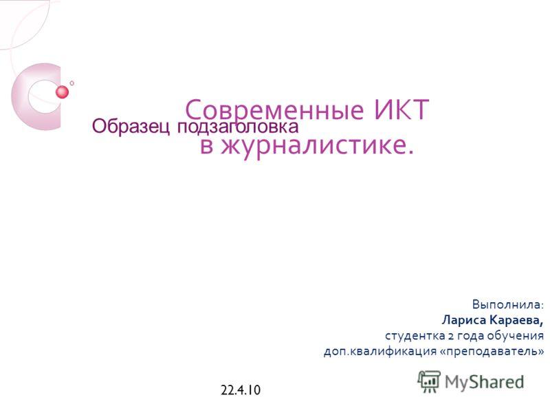 Образец подзаголовка 22.4.10 Современные ИКТ в журналистике. Выполнила: Лариса Караева, студентка 2 года обучения доп.квалификация «преподаватель»