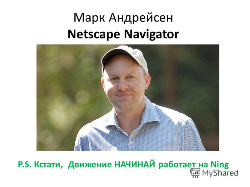 Марк Андрейсен Netscape Navigator P.S. Кстати, Движение НАЧИНАЙ работает на Ning