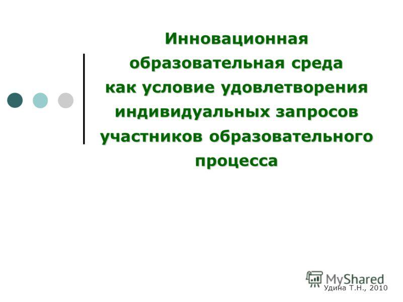 Инновационная образовательная среда как условие удовлетворения индивидуальных запросов участников образовательного процесса Удина Т.Н., 2010