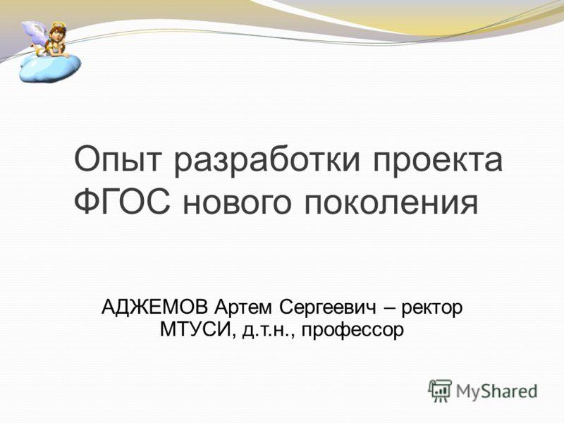 Опыт разработки проекта ФГОС нового поколения АДЖЕМОВ Артем Сергеевич – ректор МТУСИ, д.т.н., профессор