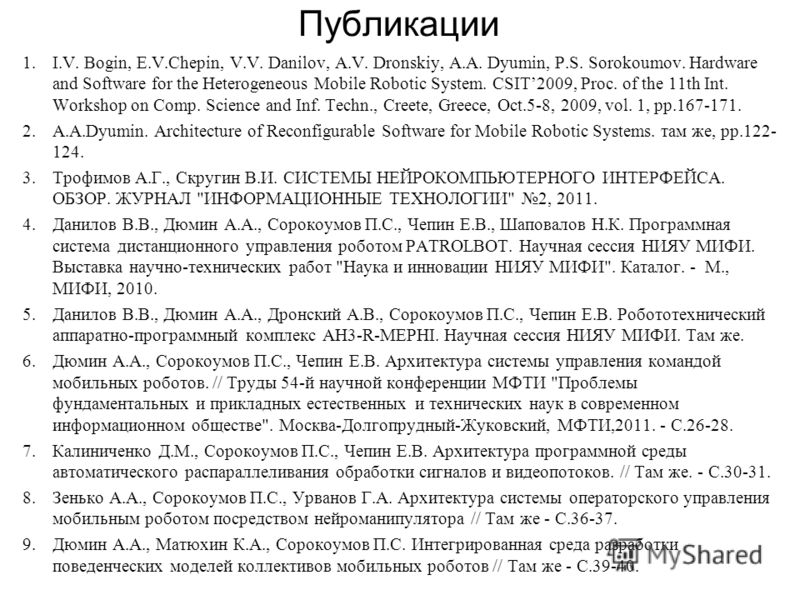 Публикации 1.I.V. Bogin, E.V.Chepin, V.V. Danilov, A.V. Dronskiy, A.A. Dyumin, P.S. Sorokoumov. Hardware and Software for the Heterogeneous Mobile Robotic System. CSIT2009, Proc. of the 11th Int. Workshop on Comp. Science and Inf. Techn., Creete, Gre