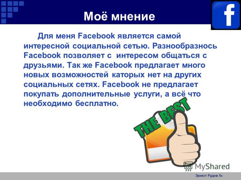 Моё мнение Для меня Facebook является самой интересной социальной сетью. Разнообразнось Facebook позволяет с интересом общаться с друзьями. Так же Facebook предлагает много новых возможностей каторых нет на других социальных сетях. Facebook не предла