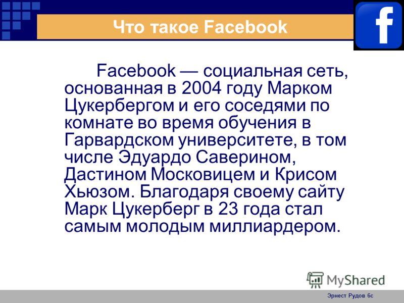 Эрнест Рудов 6с Что такое Facebook Facebook социальная сеть, основанная в 2004 году Марком Цукербергом и его соседями по комнате во время обучения в Гарвардском университете, в том числе Эдуардо Саверином, Дастином Московицем и Крисом Хьюзом. Благода