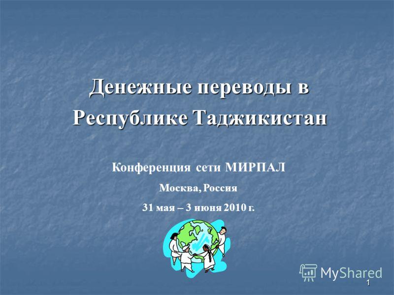 1 Денежные переводы в Денежные переводы в Республике Таджикистан Республике Таджикистан Конференция сети МИРПАЛ Москва, Россия 31 мая – 3 июня 2010 г.