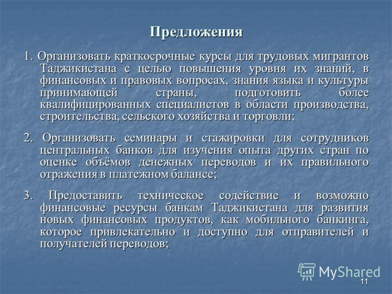 11 Предложения 1. Организовать краткосрочные курсы для трудовых мигрантов Таджикистана с целью повышения уровня их знаний, в финансовых и правовых вопросах, знания языка и культуры принимающей страны, подготовить более квалифицированных специалистов