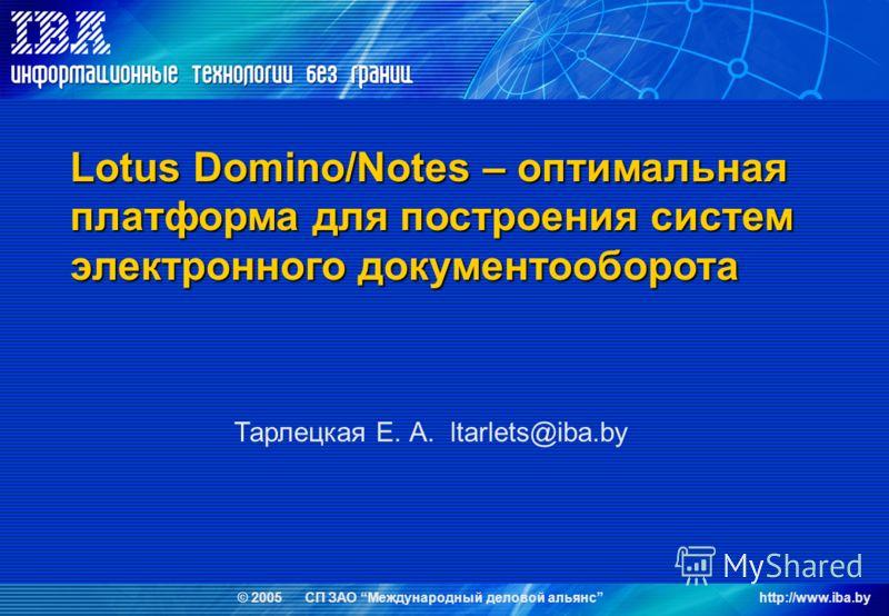 © 2005 СП ЗАО Международный деловой альянсhttp://www.iba.by Lotus Domino/Notes – оптимальная платформа для построения систем электронного документооборота Тарлецкая Е. А. ltarlets@iba.by