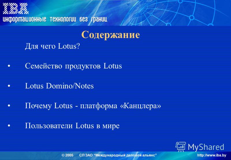 © 2005 СП ЗАО Международный деловой альянсhttp://www.iba.by Содержание Для чего Lotus? Семейство продуктов Lotus Lotus Domino/Notes Почему Lotus - платформа «Канцлера» Пользователи Lotus в мире