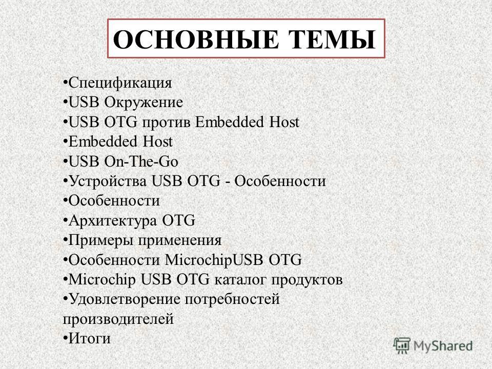 ОСНОВНЫЕ ТЕМЫ Спецификация USB Окружение USB OTG против Embedded Host Embedded Host USB On-The-Go Устройства USB OTG - Особенности Особенности Архитектура OTG Примеры применения Особенности MicrochipUSB OTG Microchip USB OTG каталог продуктов Удовлет