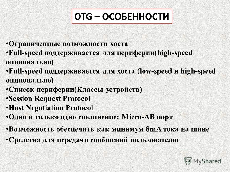 OTG – ОСОБЕННОСТИ Ограниченные возможности хоста Full-speed поддерживается для периферии(high-speed опционально) Full-speed поддерживается для хоста (low-speed и high-speed опционально) Список периферии(Классы устройств) Session Request Protocol Host
