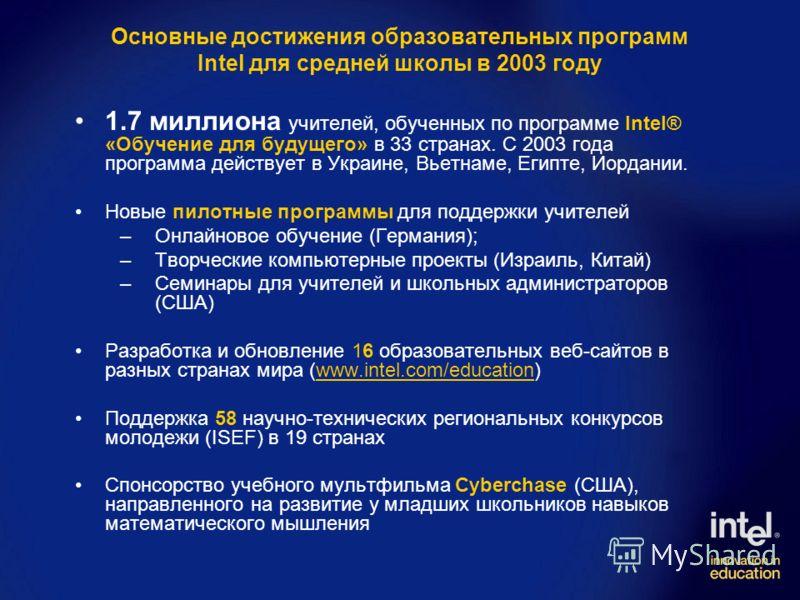 Основные достижения образовательных программ Intel для средней школы в 2003 году 1.7 миллиона учителей, обученных по программе Intel® «Обучение для будущего» в 33 странах. C 2003 года программа действует в Украине, Вьетнаме, Египте, Иордании. Новые п