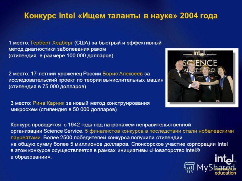 Конкурс Intel «Ищем таланты в науке» 2004 года 1 место: Герберт Хедберг (США) за быстрый и эффективный метод диагностики заболевания раком (стипендия в размере 100 000 долларов) 2 место: 17-летний уроженец России Борис Алексеев за исследовательский п