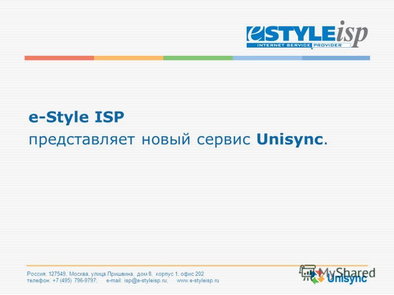 Россия, 127549, Москва, улица Пришвина, дом 8, корпус 1, офис 202 телефон: +7 (495) 796-9797; e-mail: isp@e-styleisp.ru; www.e-styleisp.ru e-Style ISP представляет новый сервис Unisync.