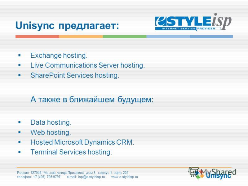 Россия, 127549, Москва, улица Пришвина, дом 8, корпус 1, офис 202 телефон: +7 (495) 796-9797; e-mail: isp@e-styleisp.ru; www.e-styleisp.ru Unisync предлагает: Exchange hosting. Live Communications Server hosting. SharePoint Services hosting. А также