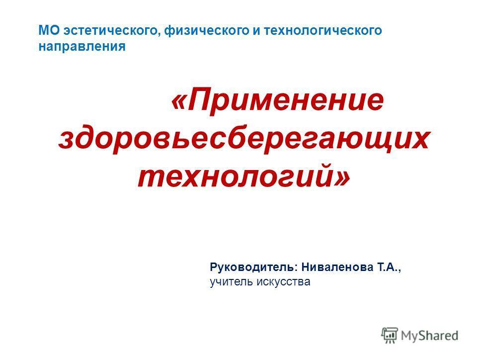 МО эстетического, физического и технологического направления «Применение здоровьесберегающих технологий» Руководитель: Ниваленова Т.А., учитель искусства